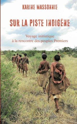 Sur la piste Indigène: Voyage initiatique à la rencontre des peuples Premiers par Karine Massonnie