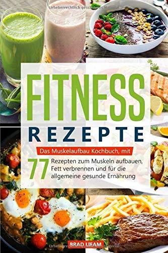 Fitness Rezepte: Das Muskelaufbau Kochbuch, mit 77 Rezepten zum Muskeln aufbauen, Fett verbrennen und für die allgemeine gesunde Ernährung