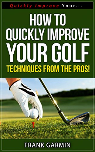 How To Quickly Improve Your Golf - Techniques From The Pros! (Quickly Improve Your... Series Book 2) (English Edition) -