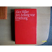 Alice Miller: Am Anfang war Erziehung