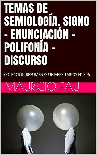 TEMAS DE SEMIOLOGÍA. SIGNO - ENUNCIACIÓN - POLIFONÍA - DISCURSO: COLECCIÓN RESÚMENES UNIVERSITARIOS Nº 306 por Mauricio Fau