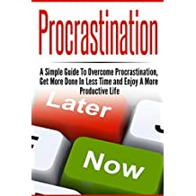Procrastination:  A Simple Guide to Overcome Procrastination, Get More Done In Less Time and Enjoy a More Productive Life (Procrastination, Procrastination ... Management, Productivity) (English Edition)