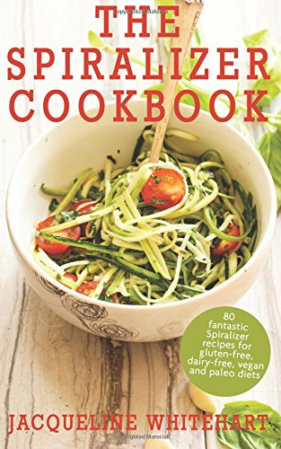 The Spiralizer Cookbook: Spiralizer Recipes for gluten-free, dairy-free, vegan and paleo diets