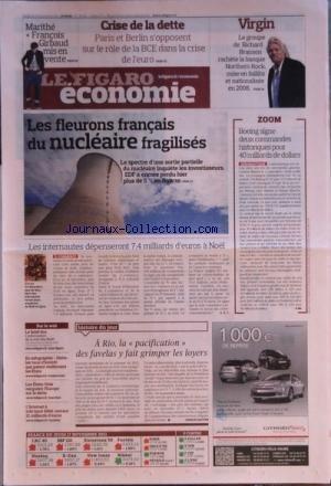 FIGARO ECONOMIE (LE) [No 20931] du 18/11/2011 - A RIO LA PACIFICATION DES FAVELAS Y FAIT GRIMPER LES LOYERS - LES INTERNAUTES DEPENSERONT 7.4 MILLIARDS D'EUROS A NOEL - LES FLEURONS FRANCAIS DU NUCLEAIRE FRAGILISES - BOEING SIGNE DEUX COMMANDES POUR 40 MILLIARDS DE DOLLARS - LE GROUPS DE RICHARD BRANSON - VIRGINE - RACHETE LA BANQUE NORTHERN ROCK - CRISE DE LA DETTE - PARIS ET BERLIN - MARITHE ET FRANCOIS GIRBAUD MIS EN VENTE