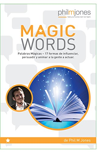 Palabras Mágicas: 17 formas de influenciar, persuadir y animar a la gente a actuar por Phil M Jones