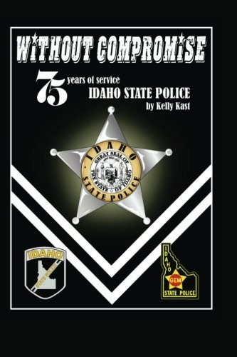 Police Idaho (Without Compromise: 75 Years of Service, Idaho State Police by Kelly Kast (2013-07-25))