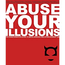 Abuse Your Illusions: The Disinformation Guide to Media Mirages and Establishment Lies (Disinformation Guides) by Kick (2003-12-06)