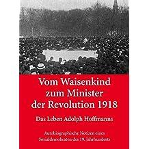 Vom Waisenkind zum Minister der Revolution 1918 - Das Leben Adolph Hoffmanns: Autobiographische Notizen eines Sozialdemokraten des 19.Jahrhunderts