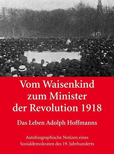 Vom Waisenkind zum Minister der Revolution 1918 - Das Leben Adolph Hoffmanns: Autobiographische Notizen eines Sozialdemokraten des 19. Jahrhunderts