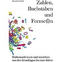 Zahlen, Buchstaben und Forme(l)n: Mathematik lesen und verstehen von den Grundlagen bis zum Abitur