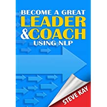 Become a Great Leader and Coach Using NLP (English Edition)