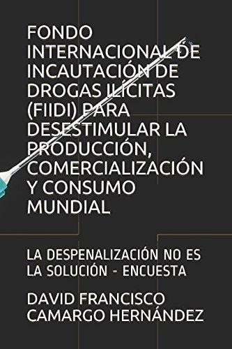 FONDO INTERNACIONAL DE INCAUTACIÓN DE DROGAS ILÍCITAS (FIIDI) PARA DESESTIMULAR LA PRODUCCIÓN, COMERCIALIZACIÓN Y CONSUMO MUNDIAL: LA DESPENALIZACIÓN NO ES LA SOLUCIÓN - ENCUESTA