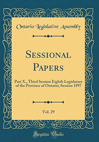 Sessional Papers, Vol. 29: Part X., Third Session Eighth Legislature of the Province of Ontario; Session 1897 (Classic Reprint)