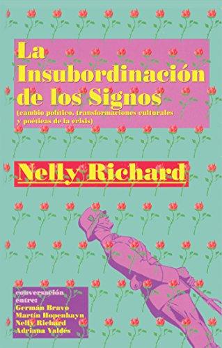 La insubordinación de los signos: (cambio político, transformaciones culturales y poéticas de la crisis) por Nelly Richard
