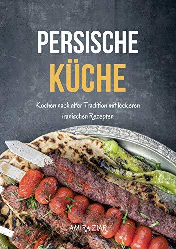 Persische Küche: Kochen nach alter Tradition mit leckeren iranischen Rezepten