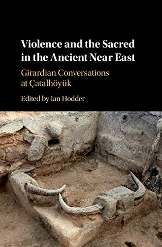 Violence and the Sacred in the Ancient Near East: Girardian Conversations at Çatalhöyük
