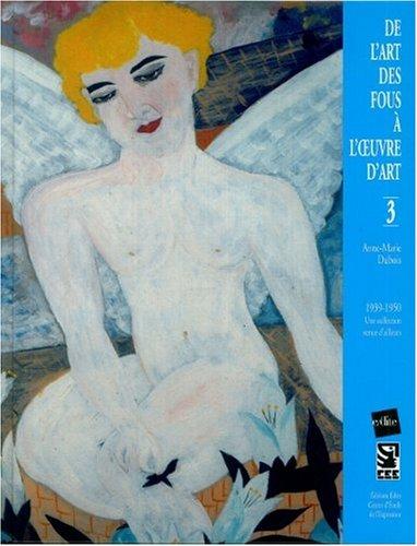De l'art des fous  l'oeuvre d'art : Volume 3, 1939-1950 - Une collection venue d'ailleurs