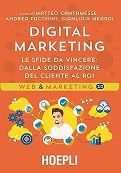 Digital marketing: Le sfide da vincere: dalla soddisfazione del cliente al ROI di [Cantamesse, Matteo, Facchini, Andrea, Meardi, Gianluca]