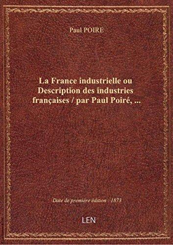 La France industrielle ou Description des industries franaises / par Paul Poir,...
