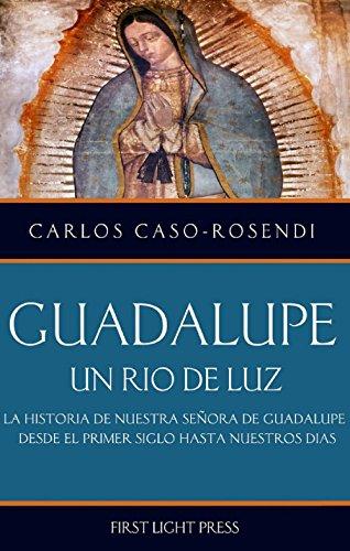 Guadalupe: Un Rio de Luz: La Historia de Nuestra Señora de Guadalupe Desde el Primer Siglo Hasta Nuestros Días por Carlos Caso-Rosendi