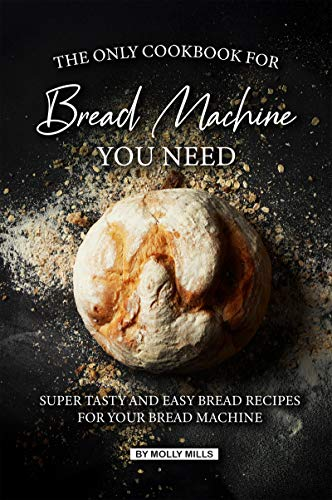 The Only Cookbook for Bread Machine you Need: Super Tasty and Easy Bread Recipes for your Bread Machine (English Edition)