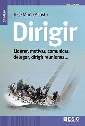 Dirigir. Liderar, motivar, comunicar, delegar, dirigir reuniones (Divulgación) por José María Acosta Vera