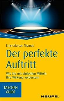 Der perfekte Auftritt: Wie Sie mit einfachen Mitteln Ihre Wirkung verbessern (Haufe TaschenGuide 278) von [Thomas, Ernst-Marcus]