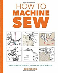 How to Machine Sew: Techniques and Projects for the Complete Beginner (How to)
