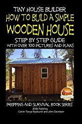 Tiny House Builder - How to Build a Simple Wooden House - Step By Step Guide With Over 100 Pictures and Plans (Prepping and Survival Series) by Colvin Tonya Nyakundi (2015-01-24)