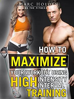 How to Maximize Your Workout Using High Intensity Interval Training (English Edition) von [Holden, Marc]