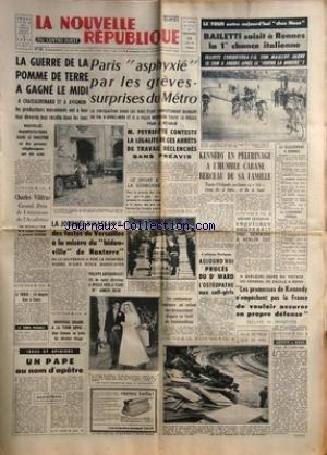 NOUVELLE REPUBLIQUE (LA) [No 5712] du 28/06/1963 - LES CONFLITS SOCIAUX - M. PEYREFITTE -CHARLES VILDRAC GRAND PRIX DE LITTERATURE DE L'ACADEMIE -LA JOURNEE D'HASSAN II EN FRANCE -UN PAPE AU NOM D'APOTRE PAR DANIEL-ROPS -PHILIPPE ARCHAMBAULT A EPOUSE A TOURS MLLE ANNICK BELIN -LES PROMESSES DE KENNEDY / DE GAULLE / PEYREFITTE -PROCES DU DR WARD / L'OSTEOPATHE AUX CALL-GIRLS -KROUTCHEV RESTERAIT A BERLIN-EST -KENNEDY EN PELERINAGE A L'HUMBLE CABANE BERCEAU DE SA FAMILLE -LES SPORTS / LE TOUR / par Collectif