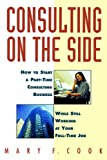 Consulting on the Side: How to Start a Part-Time Consulting Business While Still Working at Your Full-Time Job by Mary F. Cook (8-Jul-1996) Paperback