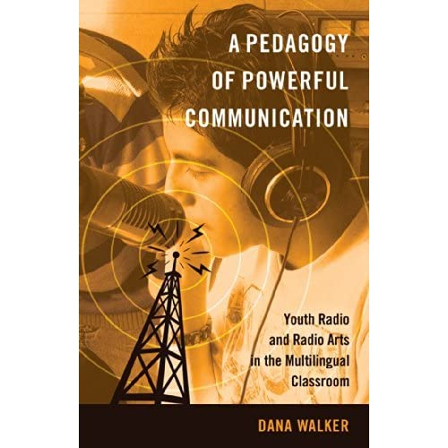 A Pedagogy of Powerful Communication: Youth Radio and Radio Arts in the Multilingual Classroom (Minding the Media) by Dana Walker (2014-05-28)