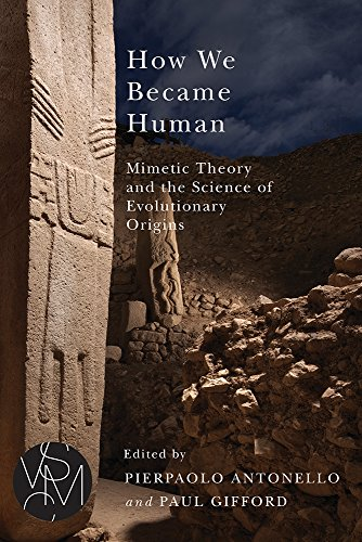 How We Became Human: Mimetic Theory and the Science of Evolutionary Origins (Studies in Violence, Mimesis, & Culture)