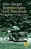 Begegnungen und Abschiede: Über Bilder und Menschen - John Berger