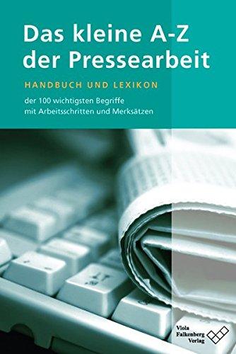 Das kleine A - Z der Pressearbeit: Handbuch und Lexikon der 100 wichtigsten Fachbegriffe, mit Arbeitsschritten und Merksätzen