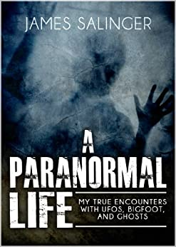 A Paranormal Life: My True Encounters with UFOs, Bigfoot, and Ghosts (English Edition) par [Salinger, James]