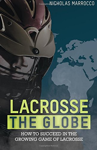 Lacrosse The Globe: How to succeed in the growing game of lacrosse por Nick Marrocco