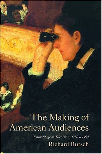 The Making of American Audiences Paperback: From Stage to Television, 1750-1990 (Cambridge Studies in the History of Mass Communication)