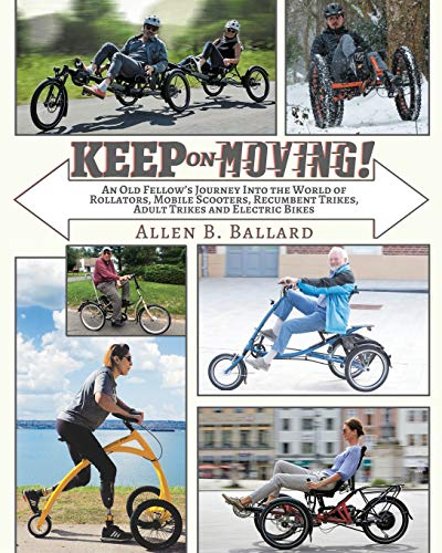 Keep on Moving!: An Old Fellow\'s Journey into the World of Rollators, Mobile Scooters, Recumbent Trikes, Adult Trikes and Electric Bikes