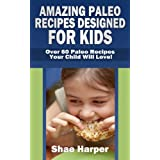 Amazing Paleo Diet Recipes Designed for Kids: Over 60 Paleo Recipes Your Child Will Love!  (gluten free, grain free, sugar free, dairy free) (English Edition)