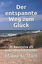 Der entspannte Weg zum Glück: 35 Bausteine als Leitfaden & Ratgeber (Glücks-Edition, Band 1)