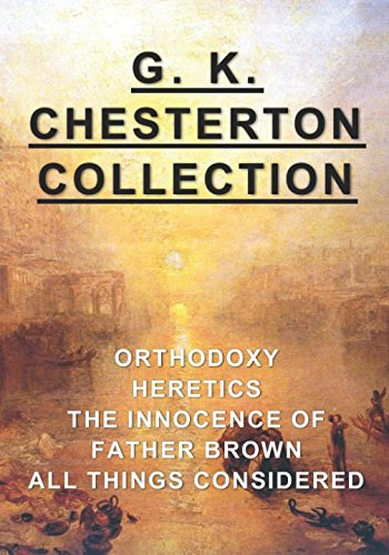 G. K. Chesterton Collection: Orthodoxy, Heretics, The Innocence of Father Brown, & All Things Considered