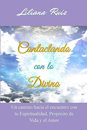 Contactando con lo Divino: Un camino hacia el encuentro con tu Espiritualidad, Proposito de Vida y el Amor