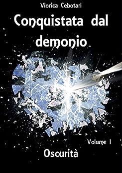 Conquistata dal demonio: Oscurità - Volume I di [Cebotari, Viorica]