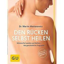Den Rücken selbst heilen: Schmerzfrei werden und bleiben - das ganzheitliche Programm