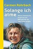 Solange ich atme: Meine dramatische Flucht aus der DDR und wie sie mein Leben prägte