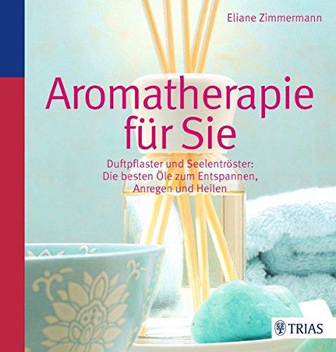 Aromatherapie für Sie: Duftpflaster & Seelentröster: Die besten Öle zum Entspannen