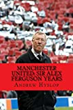Manchester United: Sir Alex Ferguson Years: Re-Live The Rollercoaster