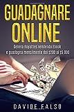 GUADAGNARE ONLINE: Genera Royalties vendendo Ebook e guadagna mensilmente dai $200 ai $5.000 (Manuale pratico per le tue prime Entrate Automatiche)